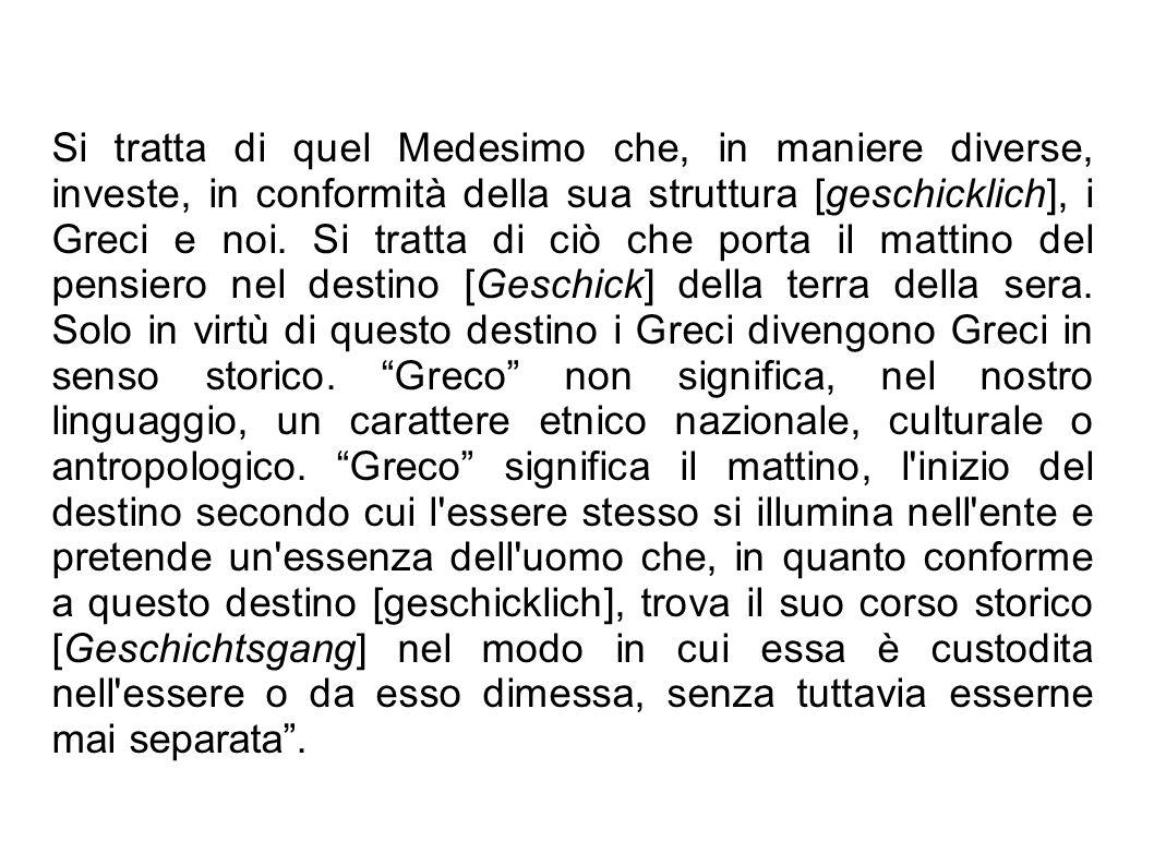 Si tratta di quel Medesimo che, in maniere diverse, investe, in conformità della sua struttura [geschicklich], i Greci e noi.